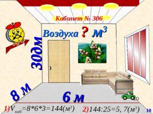 30дм 8 м 6 м Воздуха ? м3 Кабинет № 306 1)Vкаб=8*6*3=144(м3) 2)144:25=5, 7(м3
