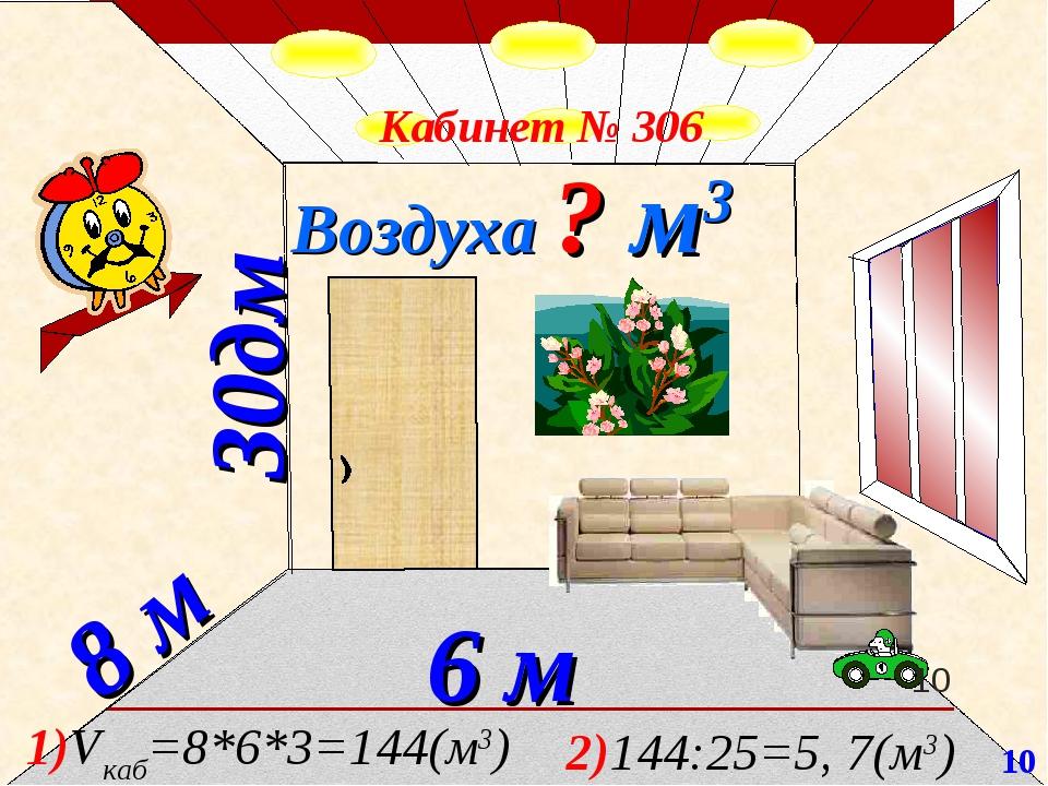 30дм 8 м 6 м Воздуха ? м3 Кабинет № 306 1)Vкаб=8*6*3=144(м3) 2)144:25=5, 7(м3...