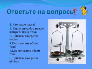 Ответьте на вопросы 1. Что такое масса? 2. Каким способом можно измерить масс