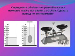 Определить объёмы тел равной массы и измерить массу тел равного объёма. Сдела