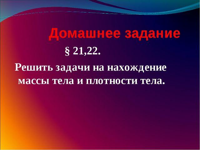 Домашнее задание § 21,22. Решить задачи на нахождение массы тела и плотности...