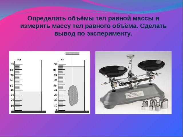 Определить объёмы тел равной массы и измерить массу тел равного объёма. Сдела...