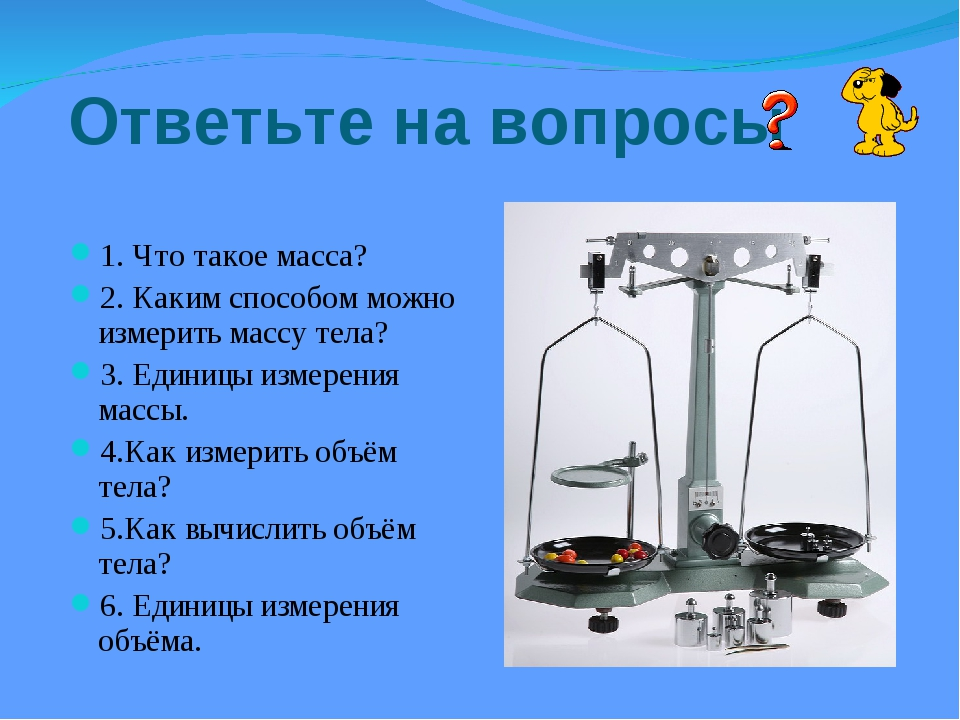Ответьте на вопросы 1. Что такое масса? 2. Каким способом можно измерить масс...