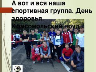 А вот и вся наша спортивная группа. День здоровья. Комсомольский пруд