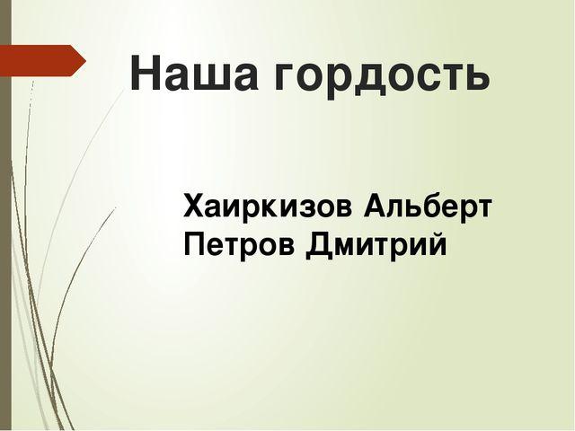 Наша гордость Хаиркизов Альберт Петров Дмитрий