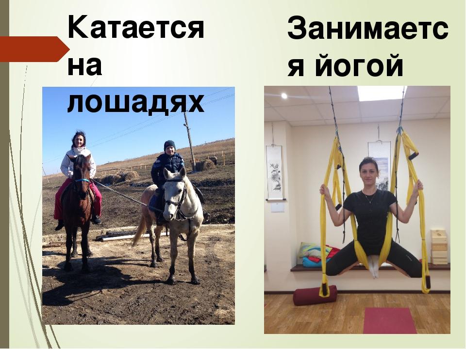 Катается на лошадях Занимается йогой