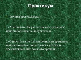 Практикум Группы прав человека 1) Абсолютные (ограничение или временное приос