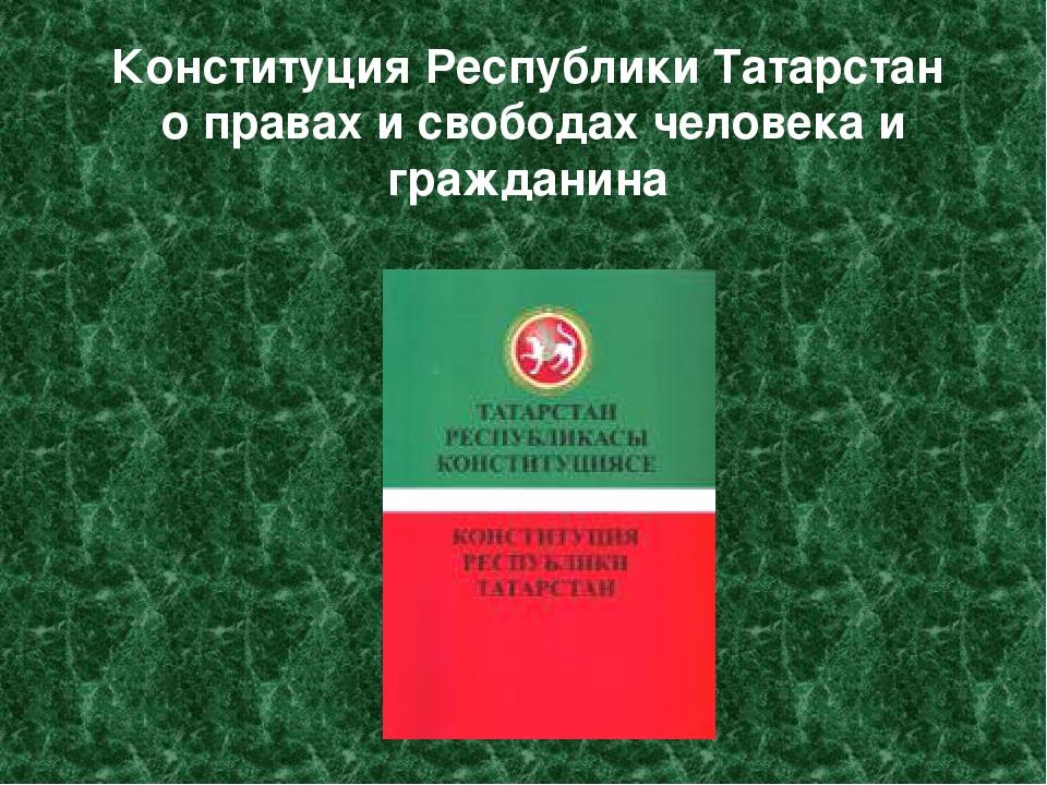Конституция Республики Татарстан о правах и свободах человека и гражданина
