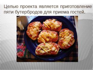 Целью проекта является приготовление пяти бутербродов для приема гостей.