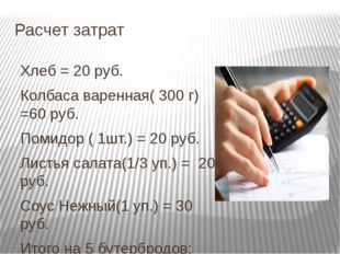 Расчет затрат Хлеб = 20 руб. Колбаса варенная( 300 г) =60 руб. Помидор ( 1шт.