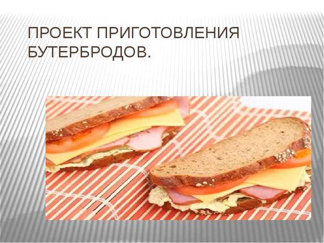 ПРОЕКТ ПРИГОТОВЛЕНИЯ БУТЕРБРОДОВ.