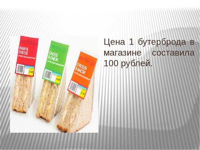 Цена 1 бутерброда в магазине составила 100 рублей.