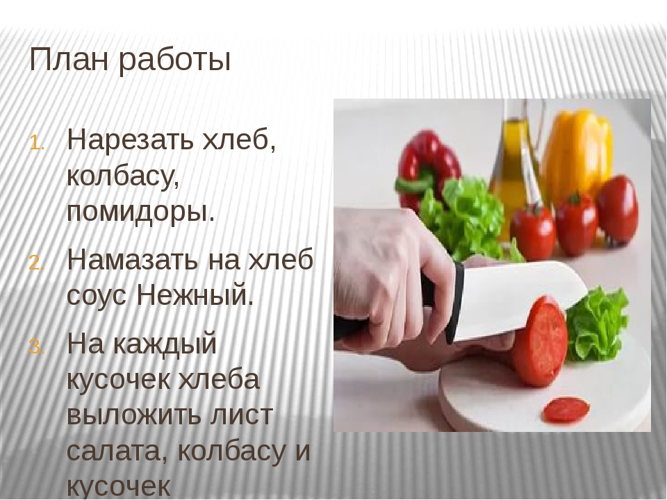 План работы Нарезать хлеб, колбасу, помидоры. Намазать на хлеб соус Нежный. Н...
