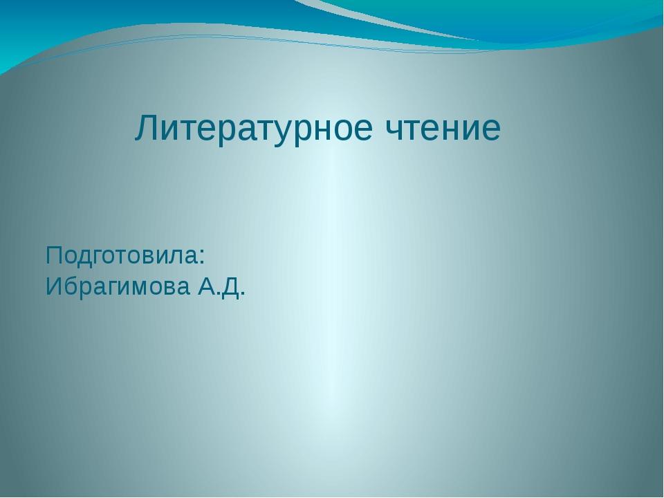 Литературное чтение Подготовила: Ибрагимова А.Д.
