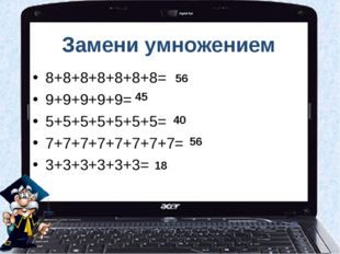 Замени умножением 8+8+8+8+8+8+8= 9+9+9+9+9= 5+5+5+5+5+5+5= 7+7+7+7+7+7+7+7= 3