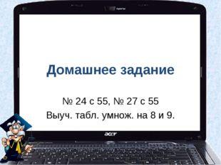 Домашнее задание № 24 с 55, № 27 с 55 Выуч. табл. умнож. на 8 и 9.