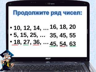 10, 12, 14, … 5, 15, 25, … 18, 27, 36, … 16, 18, 20 35, 45, 55 45, 54, 63