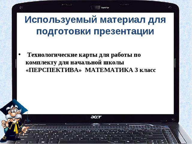 Используемый материал для подготовки презентации Технологические карты для ра...