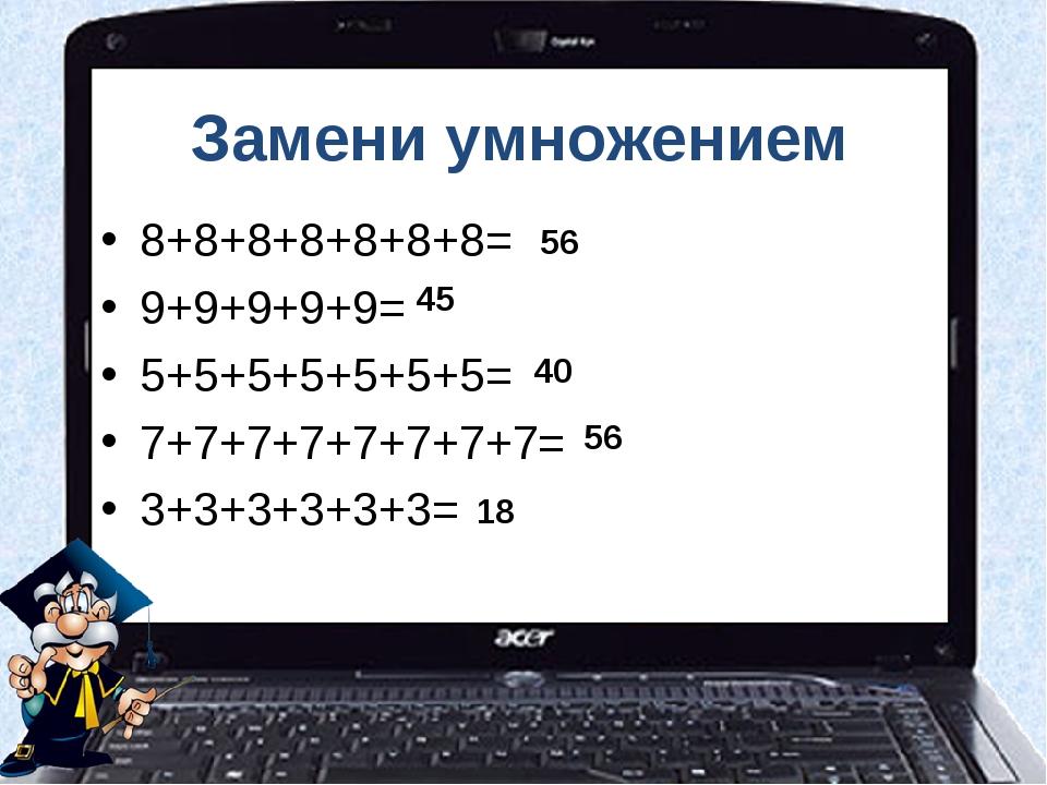 Замени умножением 8+8+8+8+8+8+8= 9+9+9+9+9= 5+5+5+5+5+5+5= 7+7+7+7+7+7+7+7= 3...