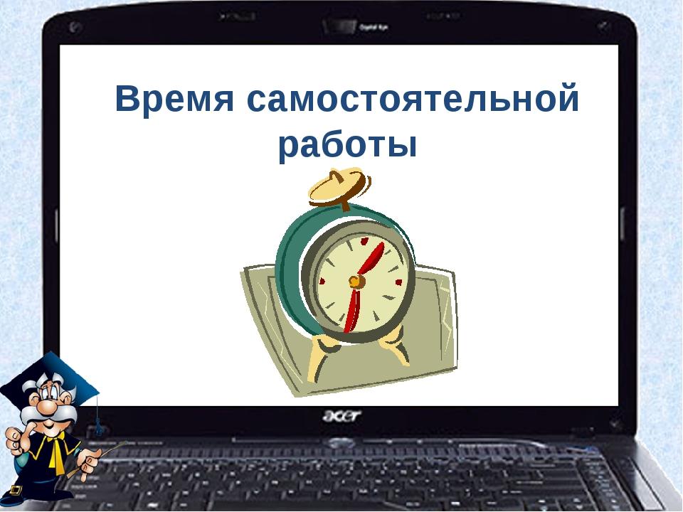 Время самостоятельной работы