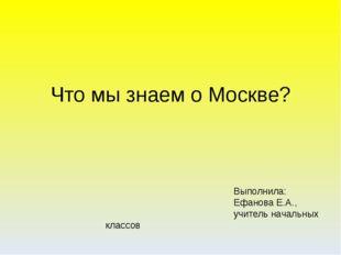 Что мы знаем о Москве? Выполнила: Ефанова Е.А., учитель начальных классов