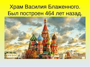 Храм Василия Блаженного. Был построен 464 лет назад.