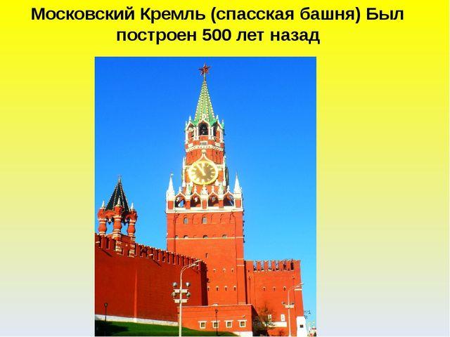 Московский Кремль (спасская башня) Был построен 500 лет назад