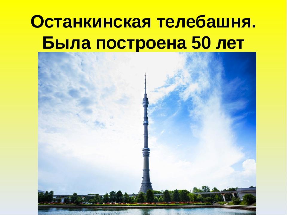 Останкинская телебашня. Была построена 50 лет назад