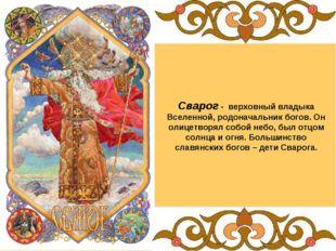Сварог - верховный владыка Вселенной, родоначальник богов. Он олицетворял соб