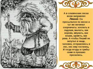 А в славянских лесах всем заправлял Леший. Он просыпался по весне и тут же на