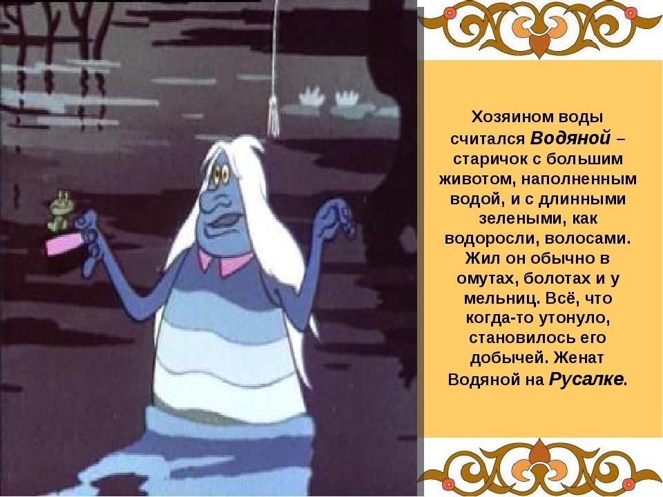 Хозяином воды считался Водяной – старичок с большим животом, наполненным водо...