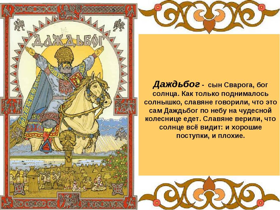 Даждьбог - сын Сварога, бог солнца. Как только поднималось солнышко, славяне...