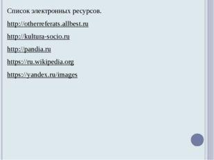 Список электронных ресурсов. http://otherreferats.allbest.ru http://kultura-s