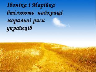 Івоніка і Марійка втілюють найкращі моральні риси українців