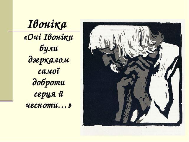 Iвонiка «Очi Iвонiки були дзеркалом самої доброти серця й чесноти…»