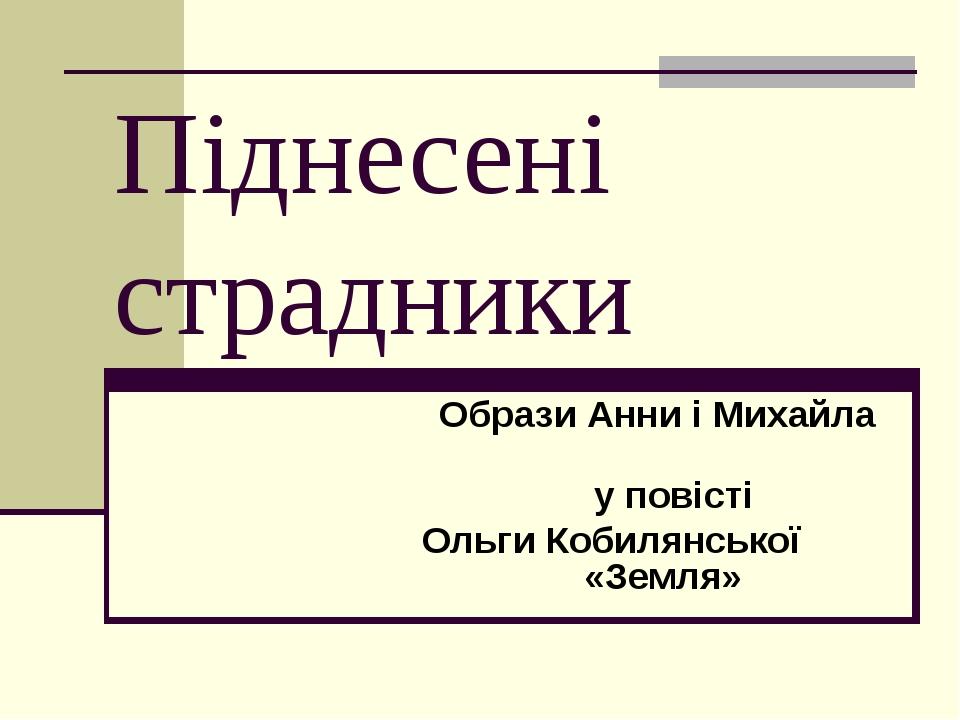 Піднесені страдники Образи Анни і Михайла у повісті Ольги Кобилянської «Земля»