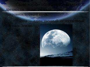 Слово «луна» обозначает «светлая». В древности люди считали Луну богиней – п