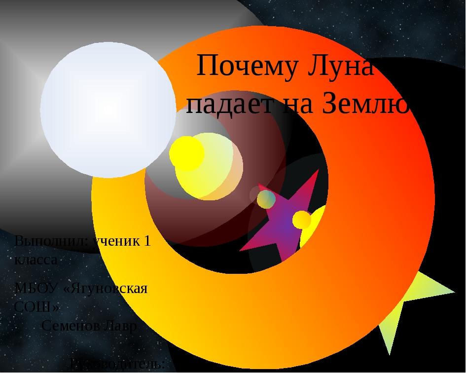 Почему Луна не падает на Землю? Выполнил: ученик 1 класса МБОУ «Ягуновская СО...