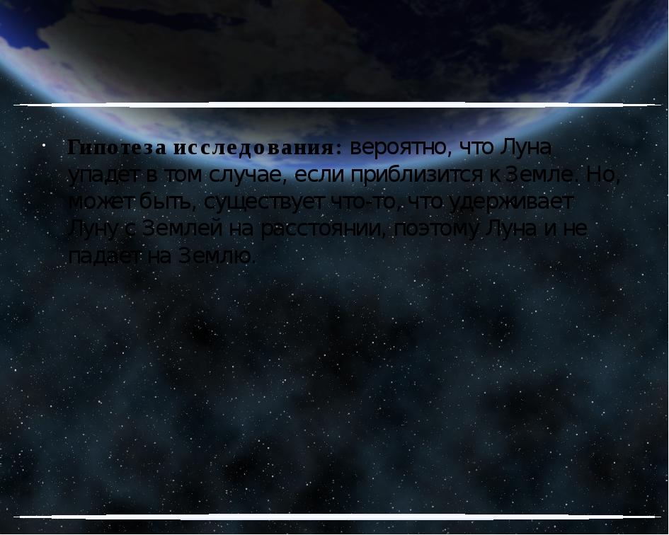 Гипотеза исследования: вероятно, что Луна упадет в том случае, если приблизи...