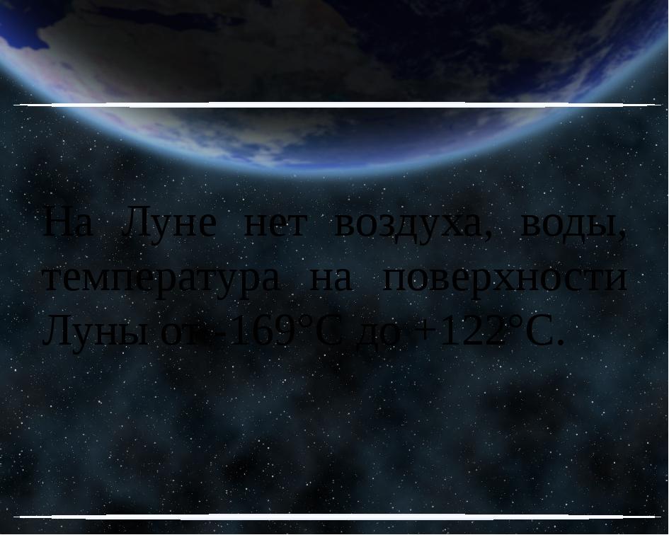 На Луне нет воздуха, воды, температура на поверхности Луны от -169°C до +122°C.