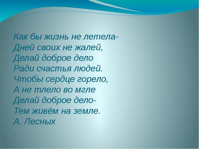 Как бы жизнь не летела- Дней своих не жалей, Делай доброе дело Ради счастья л...