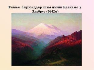 Тæккæ бæрзонддæр хохы цъупп Кавказы у Эльбрус (5642м)