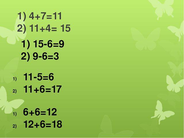 1) 4+7=11 2) 11+4= 15 1) 15-6=9 2) 9-6=3 6+6=12 12+6=18 11-5=6 11+6=17