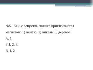 №5. Какие вещества сильнее притягиваются магнитом: 1) железо, 2) никель, 3)