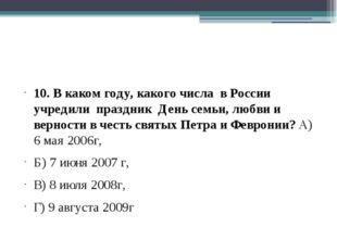 10. В каком году, какого числа в России учредили праздник День семьи, любви