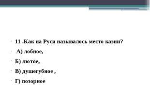 11 .Как на Руси называлось место казни? А) лобное, Б) лютое, В) душегубное ,