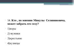 14. Кто , по мнению Микулы Селяниновича, может забрать его соху? 1)воры 2) м