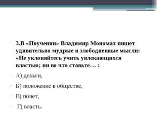 3.В «Поучении» Владимир Мономах пишет удивительно мудрые и злободневные мысл