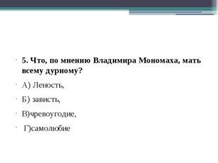 5. Что, по мнению Владимира Мономаха, мать всему дурному? А) Леность, Б) зав
