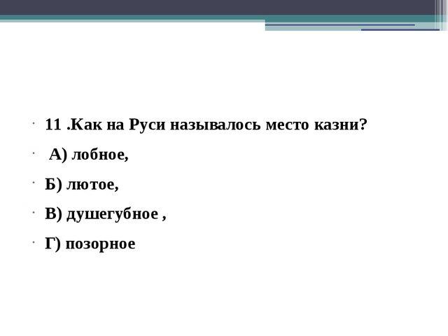 11 .Как на Руси называлось место казни? А) лобное, Б) лютое, В) душегубное ,...